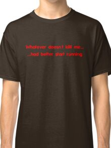 Whatever doesn't kill me had better start running Classic T-Shirt