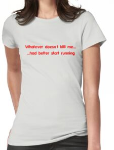 Whatever doesn't kill me had better start running Womens Fitted T-Shirt