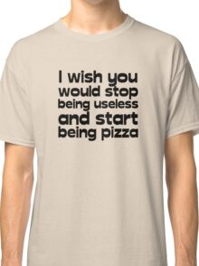 I wish you would stop being useless and start being pizza Classic T-Shirt