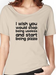 I wish you would stop being useless and start being pizza Women's Relaxed Fit T-Shirt