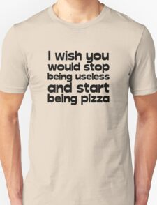 I wish you would stop being useless and start being pizza T-Shirt