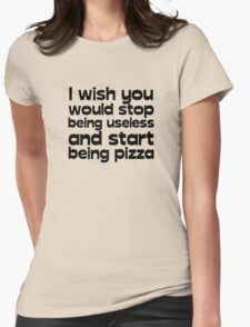 I wish you would stop being useless and start being pizza Womens Fitted T-Shirt