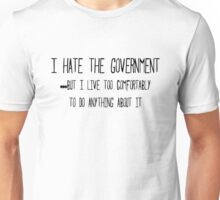 I hate the government ...but I live too comfortably to do anything about it Unisex T-Shirt
