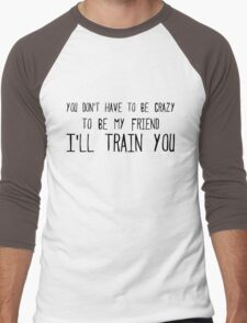 you don't have to be crazy to be my friend I'll train you Men's Baseball ¾ T-Shirt
