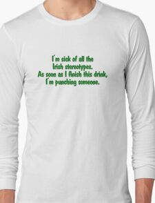 I'm sick of all the Irish sterotypes. As soon as I finish this drink, I'm punching someone. Long Sleeve T-Shirt