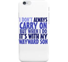 I don't always carry on but when I do it's with my wayward son iPhone Case/Skin