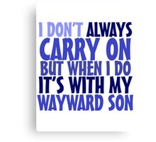I don't always carry on but when I do it's with my wayward son Canvas Print