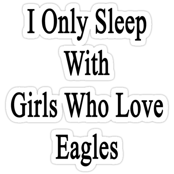 I Only Sleep With Girls Who Love Eagles  by supernova23