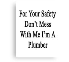 For Your Safety Don't Mess With Me I'm A Plumber Canvas Print
