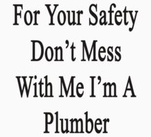 For Your Safety Don't Mess With Me I'm A Plumber by supernova23