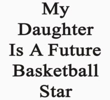 My Daughter Is A Future Basketball Star by supernova23