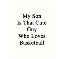 My Son Is That Cute Guy Who Loves Basketball  Art Print