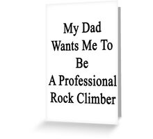 My Dad Wants Me To Be A Professional Rock Climber  Greeting Card