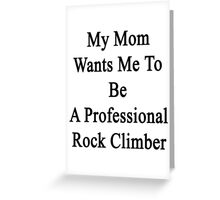 My Mom Wants Me To Be A Professional Rock Climber  Greeting Card