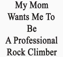 My Mom Wants Me To Be A Professional Rock Climber  by supernova23