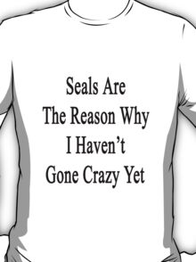 Seals Are The Reason Why I Haven't Gone Crazy Yet T-Shirt