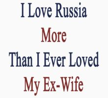 I Love Russia More Than I Ever Loved My Ex-Wife by supernova23