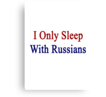 I Only Sleep With Russians  Canvas Print