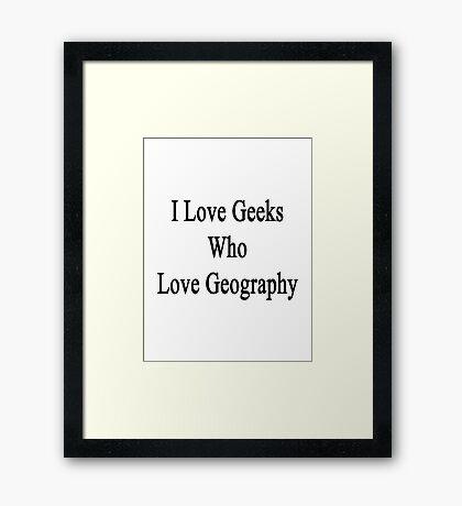 I Love Geeks Who Love Geography Framed Print