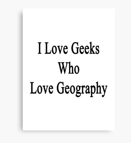 I Love Geeks Who Love Geography Canvas Print