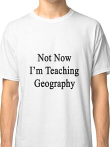Not Now I'm Teaching Geography Classic T-Shirt