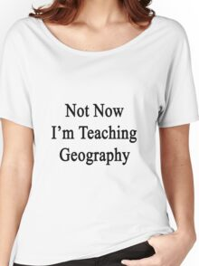 Not Now I'm Teaching Geography Women's Relaxed Fit T-Shirt