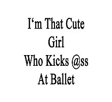 I'm That Cute Girl Who Kicks Ass At Ballet Photographic Print