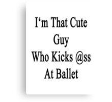 I'm That Cute Guy Who Kicks Ass At Ballet Canvas Print
