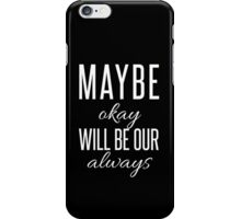 Maybe okay will be our always. iPhone Case/Skin