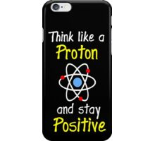 Science Supports: Think Like Proton and Stay Positive! iPhone Case/Skin