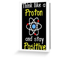 Science Supports: Think Like Proton and Stay Positive! Greeting Card