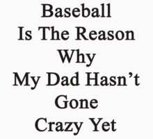 Baseball Is The Reason Why My Dad Hasn't Gone Crazy Yet  by supernova23