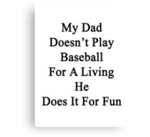My Dad Doesn't Play Baseball For A Living He Does It For Fun Canvas Print