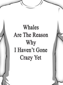 Whales Are The Reason Why I Haven't Gone Crazy Yet T-Shirt