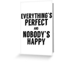 Everything's Perfect and Nobody's Happy Greeting Card