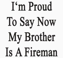 I'm Proud To Say Now My Brother Is A Fireman  by supernova23