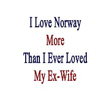 I Love Norway More Than I Ever Loved My Ex-Wife Photographic Print