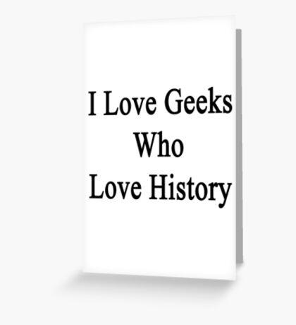 I Love Geeks Who Love History  Greeting Card