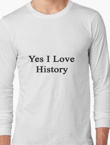 Yes I Love History  Long Sleeve T-Shirt