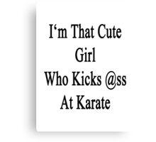 I'm That Cute Girl Who Kicks Ass At Karate  Canvas Print