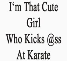 I'm That Cute Girl Who Kicks Ass At Karate  by supernova23