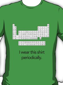 I wear this shirt Periodically... T-Shirt