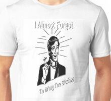 i almost forgot to bring the bitches. Unisex T-Shirt