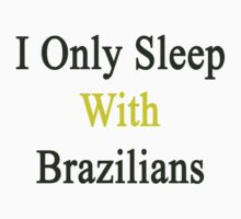 I Only Sleep With Brazilians  by supernova23