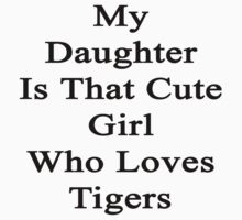 My Daughter Is That Cute Girl Who Loves Tigers  by supernova23