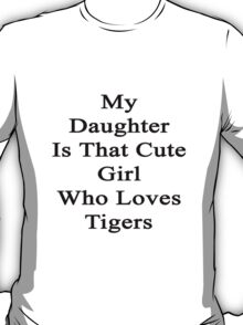 My Daughter Is That Cute Girl Who Loves Tigers  T-Shirt