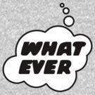 WHAT EVER by Bubble-Tees.com by Bubble-Tees