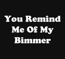 You Remind Me Of My Bimmer (White Font) by YungFly413