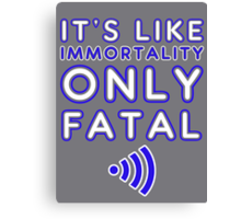 It's like immortality- only fatal Canvas Print