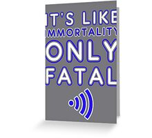 It's like immortality- only fatal Greeting Card
